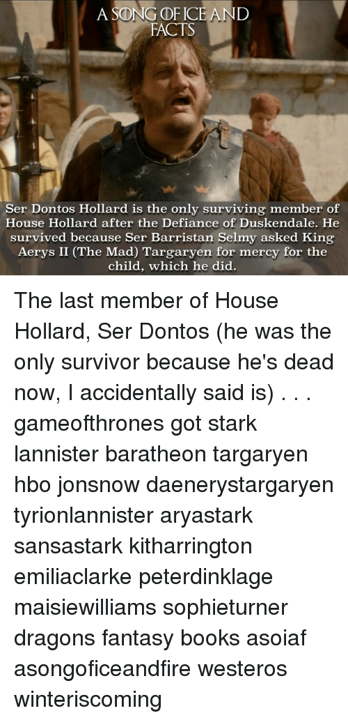 Hbo, Memes, and Survivor: A SONG GDF ICE AND  FACTS  Ser Dontos Hollard is the only surviving member of  House Hollard after the Defiance of Duskendale. He  survived because Ser Barristan Selmy asked King  Aerys II (The Mad) Targaryen for mercy for the  child, which he did. The last member of House Hollard, Ser Dontos (he was the only survivor because he's dead now, I accidentally said is) . . . gameofthrones got stark lannister baratheon targaryen hbo jonsnow daenerystargaryen tyrionlannister aryastark sansastark kitharrington emiliaclarke peterdinklage maisiewilliams sophieturner dragons fantasy books asoiaf asongoficeandfire westeros winteriscoming
