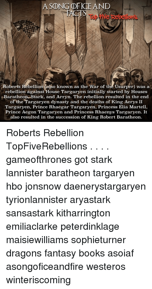 Hbo, Memes, and Prince: A SONG OF CE AND  FACT  Roberts Rebellion (also known as the War of the Usurper) was a  rebellion against House Targaryen initially started by Houses  Baratheon,Stark, and Arryn. The rebellion resulted in the end  of the Targaryen dynasty and the deaths of King Aerys II  Targaryen, Prince Rhaegar Targaryen, Princess Elia Martell  Prince Aegon Targaryen and Princess Rhaenys Targaryen. It  also resulted in the succession of King Robert Baratheon Roberts Rebellion TopFiveRebellions . . . . gameofthrones got stark lannister baratheon targaryen hbo jonsnow daenerystargaryen tyrionlannister aryastark sansastark kitharrington emiliaclarke peterdinklage maisiewilliams sophieturner dragons fantasy books asoiaf asongoficeandfire westeros winteriscoming