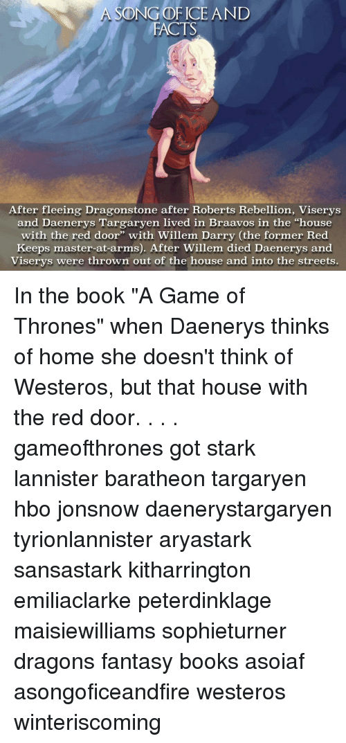 "Hbo, Memes, and Daenerys Targaryen: A SONG OF ICE AND  FACTS  After fleeing Dragonstone after Roberts Rebellion, Viserys  and Daenerys Targaryen lived in aavos in the ""house  with the red door"" with Willem Darry (the former Red  Keeps master-at-arms). After Willem died Daenerys and  Viserys were thrown out of the house and into the streets In the book ""A Game of Thrones"" when Daenerys thinks of home she doesn't think of Westeros, but that house with the red door. . . . gameofthrones got stark lannister baratheon targaryen hbo jonsnow daenerystargaryen tyrionlannister aryastark sansastark kitharrington emiliaclarke peterdinklage maisiewilliams sophieturner dragons fantasy books asoiaf asongoficeandfire westeros winteriscoming"