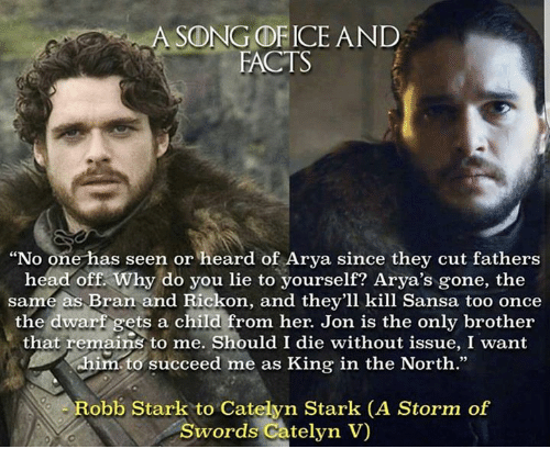 "Rickon: A SONG OF ICE AND  FACTS  ""No one has seen or heard of Arya since they cut fathers  head off. Why do you lie to yourself? Arya's gone, the  same as Bran and Rickon, and they'll kill Sansa too once  the dwarf gets a child from her. Jon is the only brother  that remains to me. Should I die without issue, I want  him to succeed me as King in the North.""  Robb Stark to Catelyn Stark (A Storm of  Swords Catelyn V"