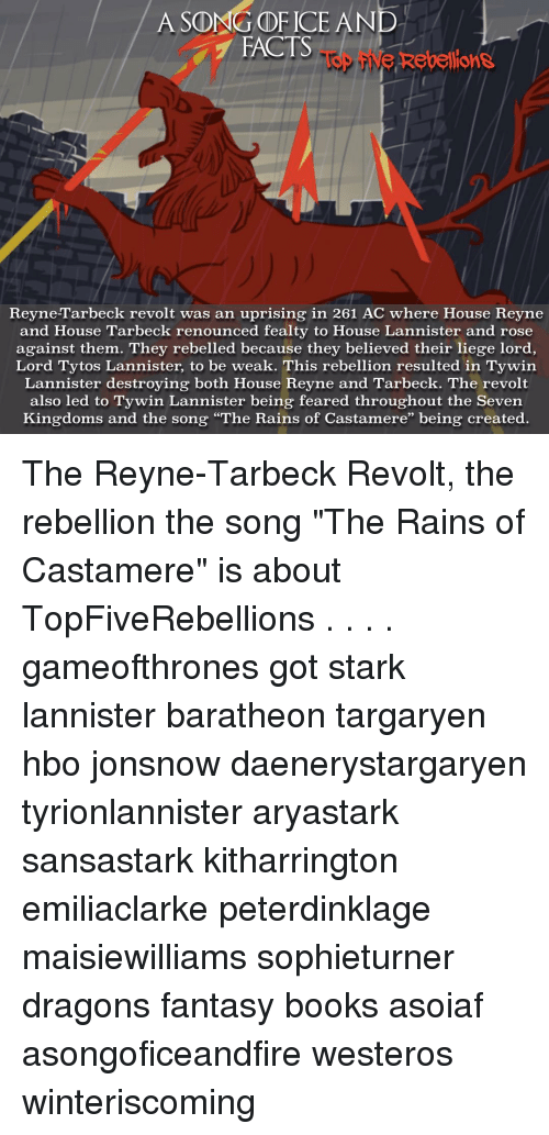 "Hbo, Memes, and Rain: A SONG OF ICE AND  FACTS  Rebellions  ReyneTarbeck revolt was an uprising in 261 AC where House Reyne  and House Tarbeck renounced fealty to House Lannister and rose  against them. They rebelled because they believed their liege lord  Lord Tytos Lannister, to be weak. This rebellion resulted in Tywin  Lannister destroying both House Reyne and Tarbeck. The revolt  also led to Tywin Lannister being feared throughout the Seven  Kingdoms and the song ""The Rains of Castamere"" being created The Reyne-Tarbeck Revolt, the rebellion the song ""The Rains of Castamere"" is about TopFiveRebellions . . . . gameofthrones got stark lannister baratheon targaryen hbo jonsnow daenerystargaryen tyrionlannister aryastark sansastark kitharrington emiliaclarke peterdinklage maisiewilliams sophieturner dragons fantasy books asoiaf asongoficeandfire westeros winteriscoming"