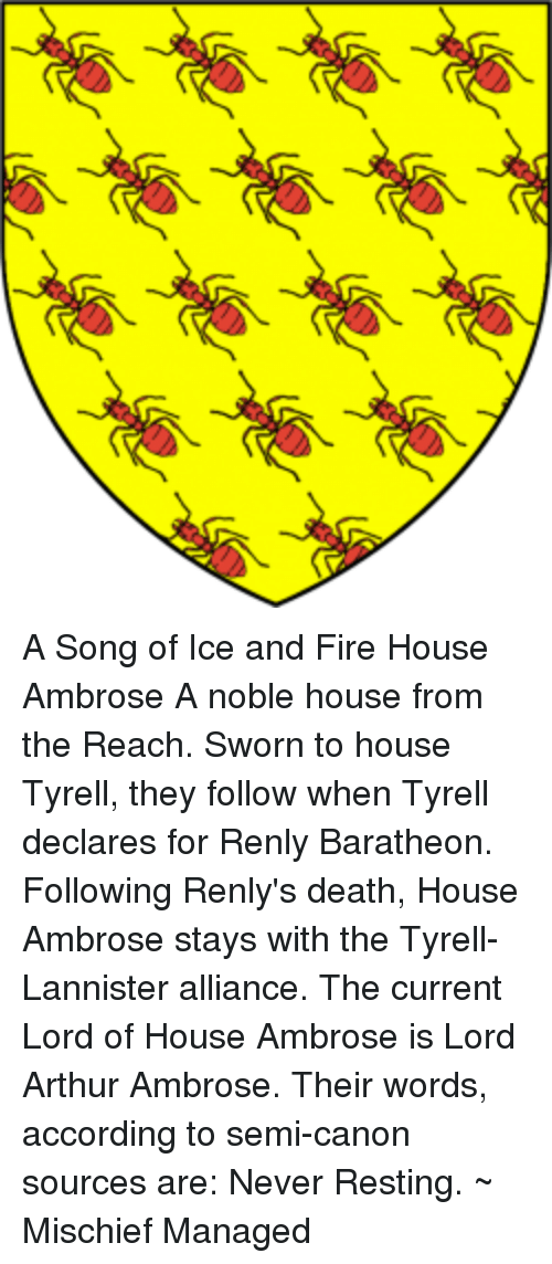 Arthur, Memes, and Canon: A Song of Ice and Fire  House Ambrose  A noble house from the Reach.   Sworn to house Tyrell, they follow when Tyrell declares for Renly Baratheon.   Following Renly's death, House Ambrose stays with the Tyrell-Lannister alliance.   The current Lord of House Ambrose is Lord Arthur Ambrose.   Their words, according to semi-canon sources are: Never Resting.   ~ Mischief Managed