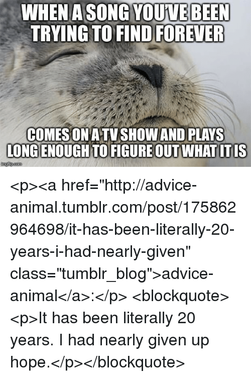 "Advice, Tumblr, and Animal: A SONG YOUVE BEEN  TRYING TO FIND FOREVER  WHEN  COMESON ATVSHOW AND PLAYS  LONG ENOUGH TO FIGURE OUT WHAT ITIS <p><a href=""http://advice-animal.tumblr.com/post/175862964698/it-has-been-literally-20-years-i-had-nearly-given"" class=""tumblr_blog"">advice-animal</a>:</p>  <blockquote><p>It has been literally 20 years. I had nearly given up hope.</p></blockquote>"