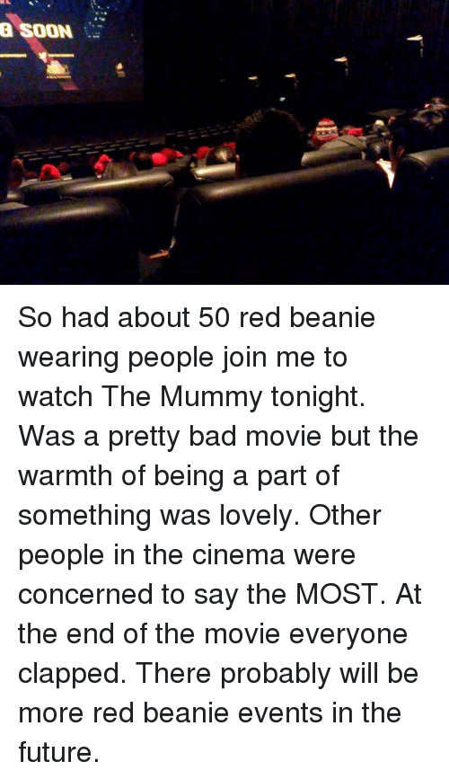 Warmthness: a SOON So had about 50 red beanie wearing people join me to watch The Mummy tonight. Was a pretty bad movie but the warmth of being a part of something was lovely. Other people in the cinema were concerned to say the MOST. At the end of the movie everyone clapped. There probably will be more red beanie events in the future.