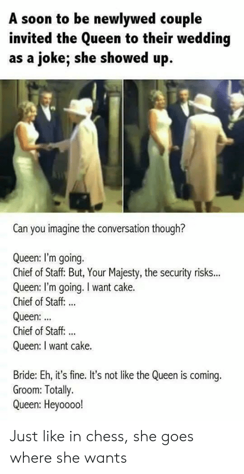 its fine: A soon to be newlywed couple  invited the Queen to their wedding  as a joke; she showed up  Can you imagine the conversation though?  Queen: I'm going.  Chief of Staff: But, Your Majesty, the security risks...  Queen: I'm going. I want cake.  Chief of Staff: ..  Queen:  Chief of Staff. ..  Queen: I want cake.  Bride: Eh, it's fine. It's not like the Queen is coming.  Groom: Totally.  Queen: Heyoooo! Just like in chess, she goes where she wants