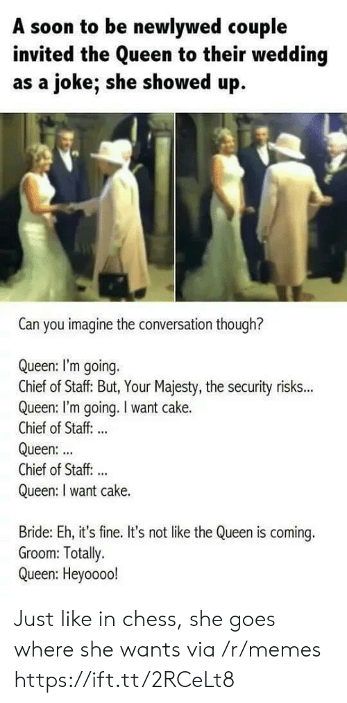 its fine: A soon to be newlywed couple  invited the Queen to their wedding  as a joke; she showed up  Can you imagine the conversation though?  Queen: I'm going.  Chief of Staff: But, Your Majesty, the security risks...  Queen: I'm going. I want cake.  Chief of Staff: ..  Queen:  Chief of Staff. ..  Queen: I want cake.  Bride: Eh, it's fine. It's not like the Queen is coming.  Groom: Totally.  Queen: Heyoooo! Just like in chess, she goes where she wants via /r/memes https://ift.tt/2RCeLt8
