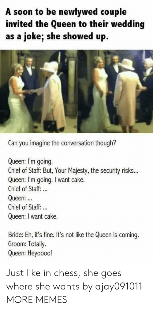its fine: A soon to be newlywed couple  invited the Queen to their wedding  as a joke; she showed up  Can you imagine the conversation though?  Queen: I'm going.  Chief of Staff: But, Your Majesty, the security risks...  Queen: I'm going. I want cake.  Chief of Staff: ..  Queen:  Chief of Staff. ..  Queen: I want cake.  Bride: Eh, it's fine. It's not like the Queen is coming.  Groom: Totally.  Queen: Heyoooo! Just like in chess, she goes where she wants by ajay091011 MORE MEMES