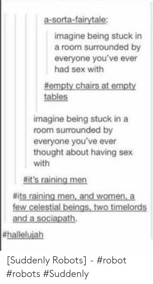 raining: a-sorta-fairytale:  imagine being stuck in  a room surrounded by  everyone you've ever  had sex with  #empty chairs at empty  tables  imagine being stuck in a  room surrounded by  everyone you've ever  thought about having sex  with  #it's raining men  #its raining men, and women, a  few celestial beings, two timelords  and a sociapath  [Suddenly Robots] - #robot #robots #Suddenly