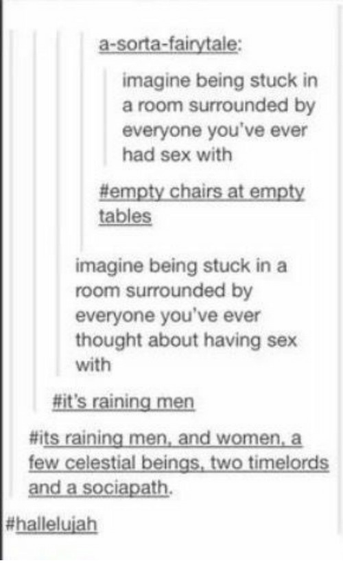 raining: a-sorta-fairytale:  imagine being stuck in  a room surrounded by  everyone you've ever  had sex with  #empty chairs at empty  tables  imagine being stuck in a  room surrounded by  everyone you've ever  thought about having sex  with  #it's raining men  #its raining men, and women, a  few celestial beings, two timelords  and a sociapath