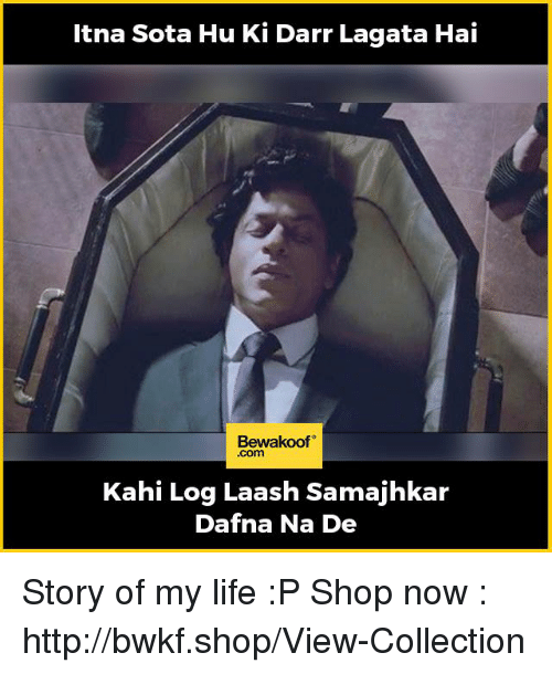 kahi: a Sota Hu Ki Darr Lagata Hai  Bewakoof  Kahi Log Laash Samajhkar  Dafna Na De Story of my life :P  Shop now : http://bwkf.shop/View-Collection