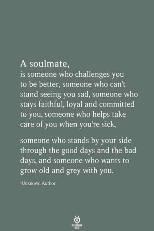 Challenges: A soulmate,  is someone who challenges you  to be better, someone who can't  stand seeing you sad, someone who  stays faithful, loyal and committed  to you, someone who helps take  care of you when you're sick,  someone who stands by your side  through the good days and the bad  days, and someone who wants to  grow old and grey with you.  -Unknown Author  RELATIONSHIP  LES