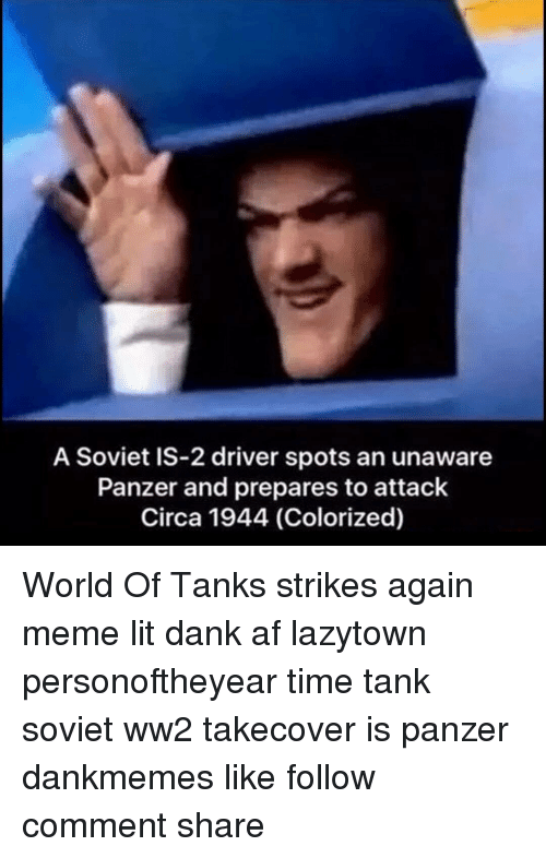 world of tank: A Soviet IS-2 driver spots an unaware  Panzer and prepares to attack  Circa 1944 (Colorized) World Of Tanks strikes again meme lit dank af lazytown personoftheyear time tank soviet ww2 takecover is panzer dankmemes like follow comment share