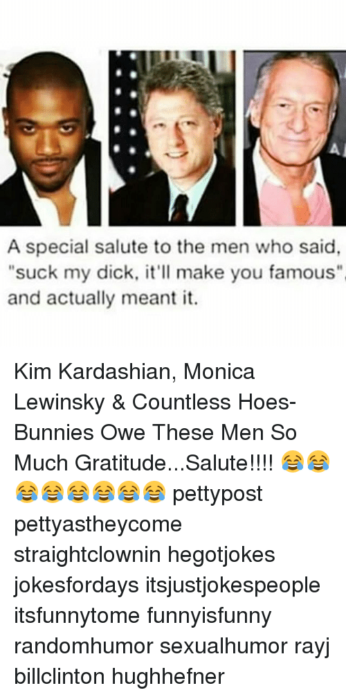 "Monica Lewinsky: A special salute to the men who said  ""suck my dick, it'll make you famous""  and actually meant it. Kim Kardashian, Monica Lewinsky & Countless Hoes-Bunnies Owe These Men So Much Gratitude...Salute!!!! 😂😂😂😂😂😂😂😂 pettypost pettyastheycome straightclownin hegotjokes jokesfordays itsjustjokespeople itsfunnytome funnyisfunny randomhumor sexualhumor rayj billclinton hughhefner"