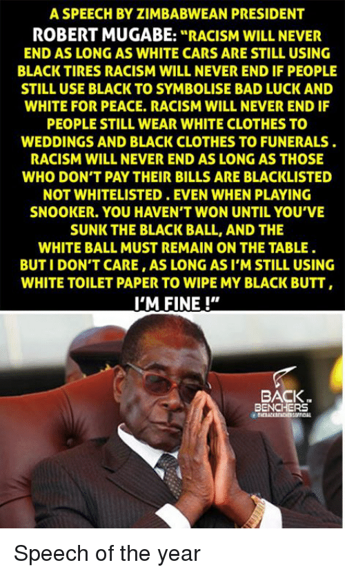 "mugabe: A SPEECH BYZIMBABWEAN PRESIDENT  ROBERT MUGABE  ""RACISM WILL NEVER  END AS LONG AS WHITE CARS ARE STILL USING  BLACK TIRES RACISM WILL NEVER END IF PEOPLE  STILL USE BLACK TO SYMBOLISE BAD LUCK AND  WHITE FOR PEACE. RACISM WILL NEVER ENDIF  PEOPLE STILL WEAR WHITE CLOTHES TO  WEDDINGS AND BLACK CLOTHES TOFUNERALS  RACISM WILL NEVER END AS LONG AS THOSE  WHO DON'T PAYTHEIR BILLS ARE BLACKLISTED  NOT WHITELISTED. EVEN WHEN PLAYING  SNOOKER. YOU HAVEN'T WON UNTIL YOU'VE  SUNK THE BLACK BALL, AND THE  WHITE BALL MUST REMAIN ON THE TABLE.  BUT I DON'T CARE AS LONG AS I'M STILL USING  WHITE TOILET PAPER TO WIPE MY BLACK BUTT  I'M FINE!""  BACK.  BENCHERS Speech of the year"