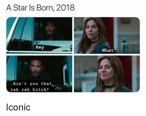 a star is born: A Star Is Born, 2018  Hey  What?  Ain't you that  rah rah bitch? Iconic
