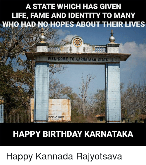 kannada: A STATE WHICH HAS GIVEN  LIFE, FAME AND IDENTITY TO MANY  WHO HAD NO HOPES ABOUT THEIR LIVES  WEL COME TO KARNATAKA STATE  RNATAKA TOURS  HAPPY BIRTHDAY KARNATAKA Happy Kannada Rajyotsava