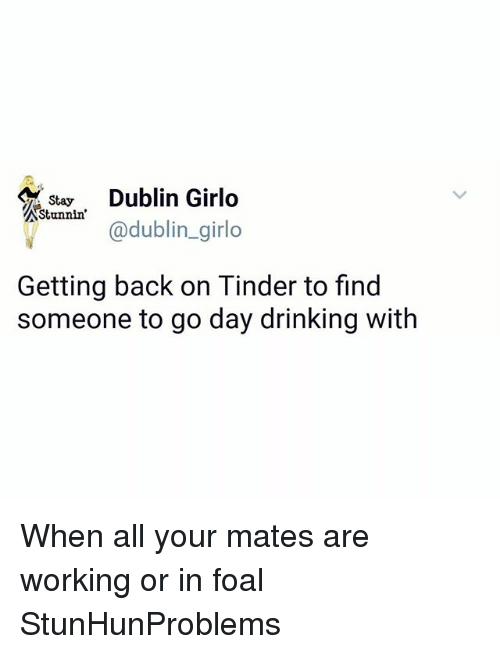Drinking, Memes, and Tinder: A Stay  Dublin Girlo  Stunnin'  @dublin girlo  Getting back on Tinder to find  someone to go day drinking with When all your mates are working or in foal StunHunProblems