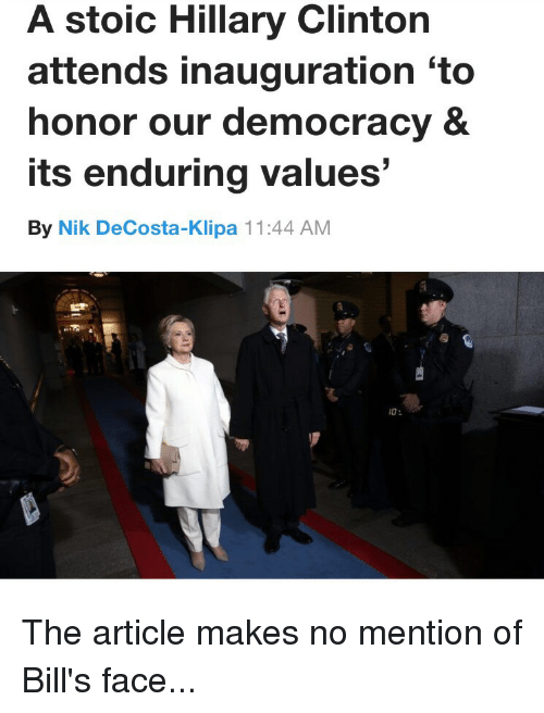 "Funny, Hillary Clinton, and Stoic: A stoic Hillary Clinton  attends inauguration ""to  honor our democracy &  its enduring values  By Nik DeCosta-Klipa 11:44 AM  10 The article makes no mention of Bill's face..."