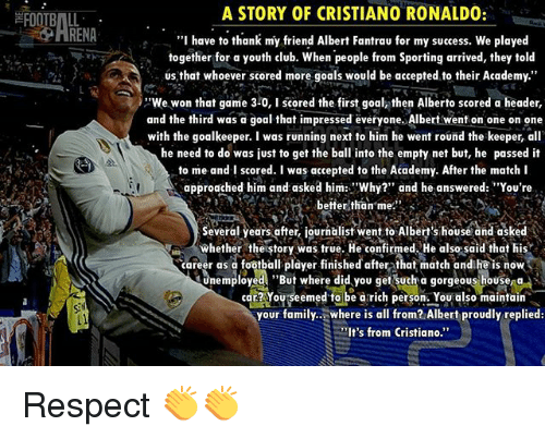 """headers: A STORY OF CRISTIANO RONALDO:  """"I have to thank my friend Albert Fantrau for my success. We played  together for a youth club. When people from Sporting arrived, they told  us that whoever scored more goals would be accepted to their Academy.""""  We won that game 3-0, I scored the  first goal, then Alberto scored a header  and the third was a goal that impressed everyone. Albert went on one on one  with the goalkeeper. I was running next to him he went round the keeper, all  he need to do was just to get the ball into the empty net but, he passed it  to me and I scored. I was accepted to the Academy. After the match I  approached him and asked him: 'Why?"""" and he answered: """"You're  better than me.""""  Several years after igurnalist went to Alberts house and asked  whether the story  was true. He confirmed. He also said that his  career as a football player finished after that match and he is now  tmemployed. """"But where did you get SUch a gorgeous housena  eemed to be a rich person. You also maintain  your family.. where is all from? Albert proudly replied:  S It's from Cristiano Respect 👏👏"""
