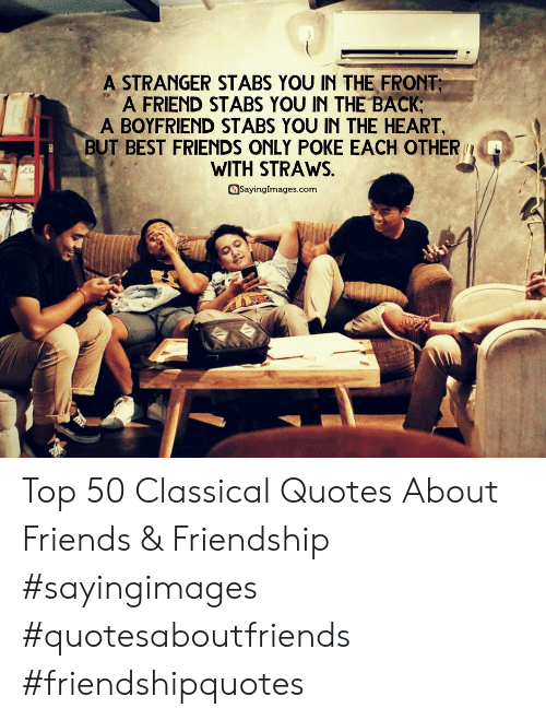 Quotes About: A STRANGER STABS YOU IN THE FRONT  A FRIEND STABS YOU IN THE BACK  A BOYFRIEND STABS YOU IN THE HEART  BUT BEST FRIENDS ONLY POKE EACH OTHER  WITH STRAWS.  aSayinglmages.com Top 50 Classical Quotes About Friends & Friendship #sayingimages #quotesaboutfriends #friendshipquotes