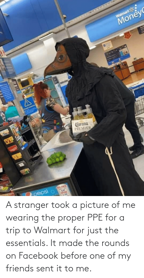 Picture Of: A stranger took a picture of me wearing the proper PPE for a trip to Walmart for just the essentials. It made the rounds on Facebook before one of my friends sent it to me.