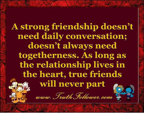 conversating: A strong friendship doesn't  need daily conversation;  doesn't always need  togetherness. As long as  the relationship lives in  the heart, true friends  will never part  Coma,