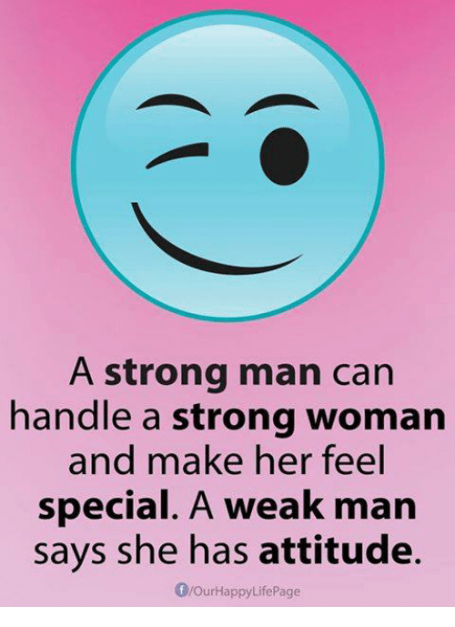 special a: A strong man can  handle a strong woman  and make her feel  special. A weak man  says she has attitude.  flourHappyLife Page