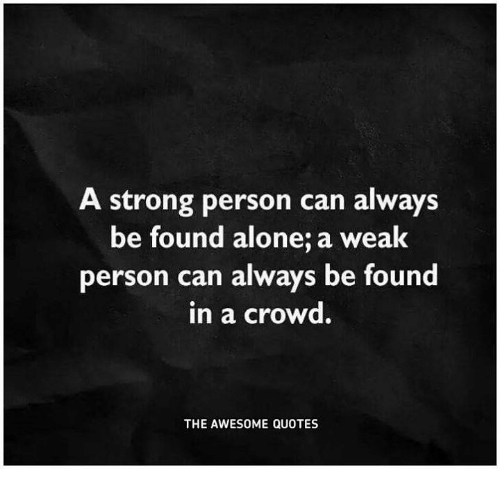 Quotes About People Who Notice: A Strong Person Can Always Be Found Alone A Weak Person
