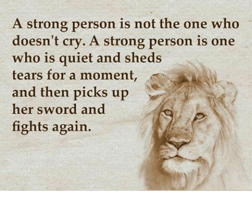 Memes, Quiet, and Strong: A strong person is not the one who  doesn't cry. A strong person is one  who is quiet and sheds  tears for a moment  and then picks up  her sword and  fights again.