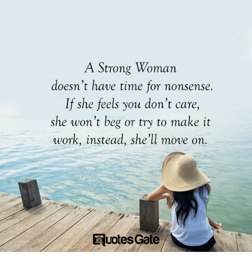 Work, Time, and Strong: A Strong Woman  doesn't have time for nonsense  If she feels you don't care,  she won't beg or try to make it  work, instead, she'll move on.  Euoles Gale