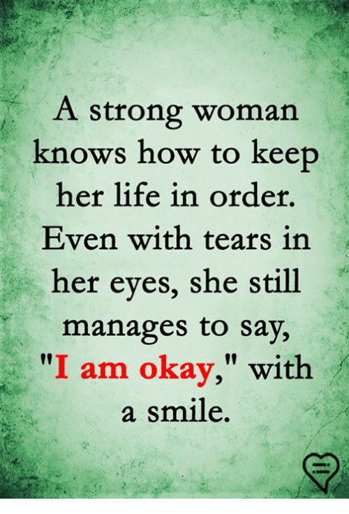 """Life, Memes, and How To: A strong woman  knows how to keep  her life in order,  Even with tears in  her eyes, she still  manages to say,  """"I am okay,"""" with  a smile."""