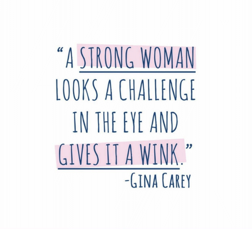 "Carey: ""A STRONG WOMAN  LOOKS A CHALLENGE  IN THE EYE AND  GIVES IT A WINK  0S  -GINA CAREY"