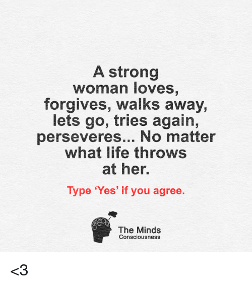 conscious: A strong  woman loves  forgives, walks away,  lets go, tries again,  perseveres... No matter  what life throws  at her.  Type 'Yes' if you agree  The Minds  Consciousness <3