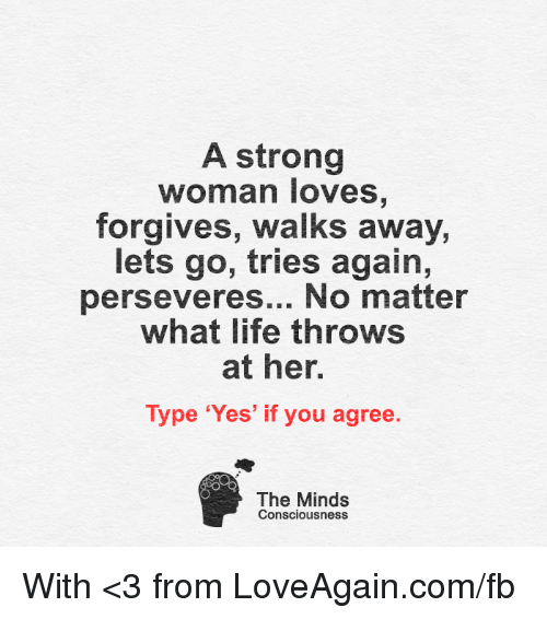 conscious: A strong  woman loves  forgives, walks away,  lets go, tries again,  perseveres... No matter  what life throws  at her.  Type 'Yes' if you agree  The Minds  Consciousness With <3 from LoveAgain.com/fb