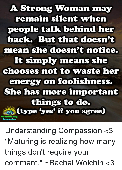 "Compassion: A. Strong Woman may  remain silent Twhen  people talk behind her  back. But that doesn't  mean she doesn't notice.  It simply means she  chooses not to waste her  energy on foolishness.  She has more important  things to do.  Ctype ""yes"" if you agree)  Understanding  Compassion Understanding Compassion <3  ""Maturing is realizing how many things don't require your comment."" ~Rachel Wolchin <3"