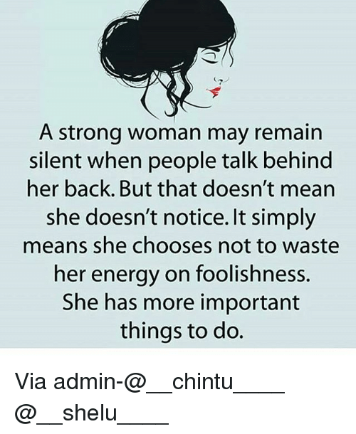 Backes: A strong woman may remain  silent when people talk behind  her back. But that doesn't mean  she doesn't notice. It simply  means she chooses not to waste  her energy on foolishness.  She has more important  things to do. Via admin-@__chintu____ @__shelu____