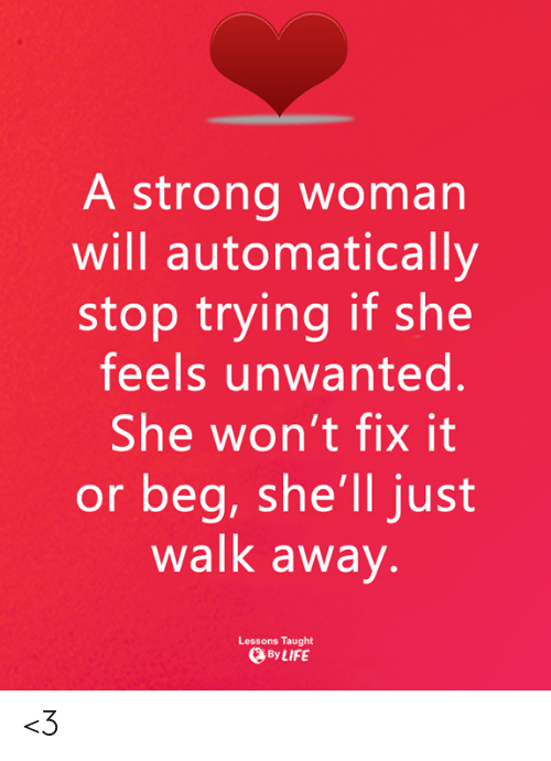 unwanted: A strong woman  will automatically  stop trying if she  feels unwanted.  She won't fix it  or beg, she'll just  walk away  Lessons Taught  ByLIFE <3