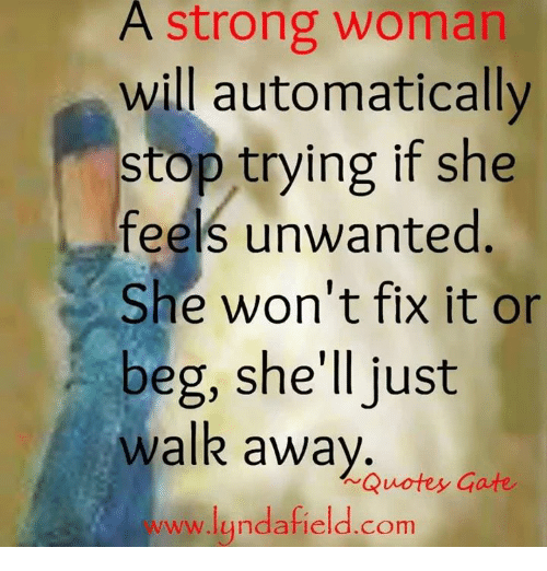 A Strong Woman Loves Forgives Walks Away Quote: A Strong Woman Will Automatically Stop Trying If She Feels