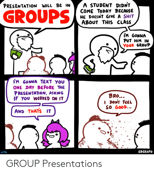 presentations: A STUDENT DIDNT  COME TODAY BECAUSE  HE DOESNT GIVE A SHIT  ABOUT THIS CLASS  PRESENTATION WILL BE IN  GROUPS  IM GONNA  PUT HIM IN  YOUR GROUP  IM GONNA TEXT YOU  ONE DAY BEFORE THE  PRESENTATION, ASKING  IF YOU WORKED ON IT  BRO...  I DONT FEEL  SO GOOD...  AND THATS IT  SRGRAFO  #126  0 GROUP Presentations