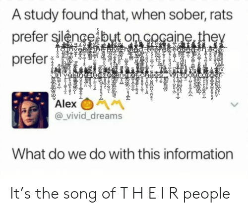 Sober: A study found that, when sober, rats  prefer silence but on cocaine they  prefer  ve nvingEbresenC ch aos  Yěkineahesteaner-t.cha  V noLara  Alex  @_vivid_dreams  What do we do with this information  ch rtrde.  RUBpKCrzs  -INIE-ILL Myme  НФ-у  Oares-08)€Jr~ UCO-81FO PICKII It's the song of T H E I R people