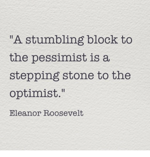 "stumbling: A stumbling block to  the pessimist is a  stepping stone to the  optimist.""  Eleanor Roosevelt"