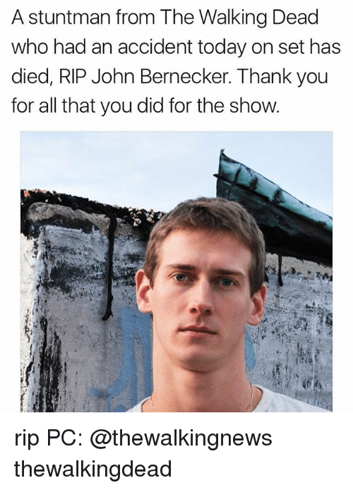 Memes, The Walking Dead, and Thank You: A stuntman from The Walking Dead  who had an accident today on set has  died, RIP John Bernecker. Thank you  for all that you did for the show rip PC: @thewalkingnews thewalkingdead