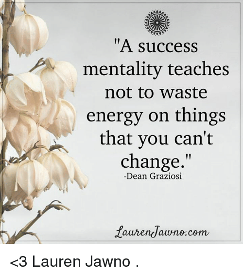 "Memes, 🤖, and Dean Graziosi: ""A success  mentality teaches  not to Waste  energy on things  that you can't  change.""  Dean Graziosi  faurendawno.com <3 Lauren Jawno  ."