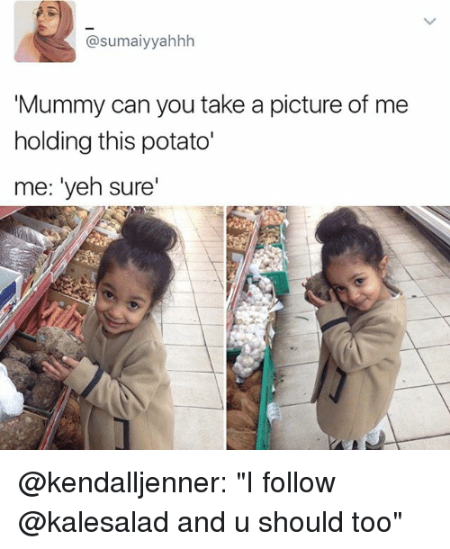 """Memes, Potato, and A Picture: (a sumaiyyahhh  Mummy can you take a picture of me  holding this potato'  me: """"yeh sure' @kendalljenner: """"I follow @kalesalad and u should too"""""""