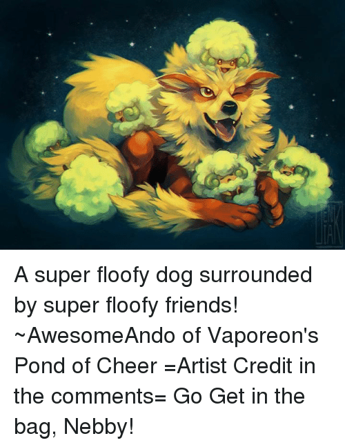 Nebby: A super floofy dog surrounded by super floofy friends! ~AwesomeAndo of Vaporeon's Pond of Cheer =Artist Credit in the comments= Go Get in the bag, Nebby!