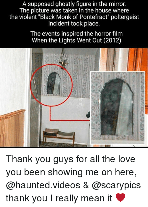 "Love, Memes, and Taken: A supposed ghostly figure in the mirror.  The picture was taken in the house where  the violent ""Black Monk of Pontefract"" poltergeist  incident took place.  The events inspired the horror film  When the Lights Went Out (2012) Thank you guys for all the love you been showing me on here, @haunted.videos & @scarypics thank you I really mean it ❤"
