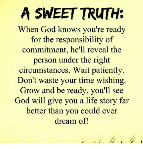 Waiting Patiently: A SWEET TRUTH:  When God knows you're ready  for the responsibility of  commitment, he'll reveal the  person under the right  circumstances. Wait patiently.  Don't waste your time wishing  Grow and be ready, you'll see  God will give you a life story far  better than you could ever  dream of!