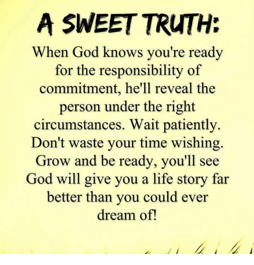 Waiting Patiently: A SWEET TRUTH:  When God knows you're ready  for the responsibility of  commitment, he'll reveal the  person under the right  circumstances. Wait patiently.  Don't waste your time wishing.  Grow and be ready, you'll see  God will give you a life story far  better than you could ever  dream of!