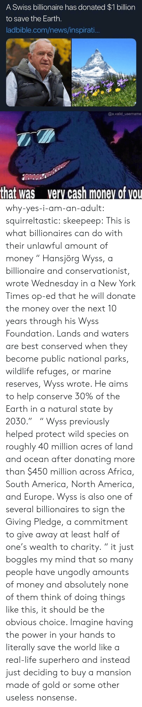 """New York Times: A Swiss billionaire has donated $1 billion  to save the Earth.  ladbible.com/news/inspirati..  @a.valid username  that was  very cash money of vou why-yes-i-am-an-adult: squirreltastic:  skeepeep: This is what billionaires can do with their unlawful amount of money """"  Hansjörg Wyss, a billionaire and conservationist, wrote Wednesday in a New York Times op-ed that he will donate the money over the next 10 years through his Wyss Foundation. Lands and waters are best conserved when they become public national parks, wildlife refuges, or marine reserves, Wyss wrote. He aims to help conserve 30% of the Earth in a natural state by 2030.""""  """"   Wyss previously helped protect wild species on roughly 40 million acres of land and ocean after donating more than $450 million across Africa, South America, North America, and Europe. Wyss is also one of several billionaires to sign the Giving Pledge, a commitment to give away at least half of one's wealth to charity.  """"  it just boggles my mind that so many people have ungodly amounts of money and absolutely none of them think of doing things like this, it should be the obvious choice. Imagine having the power in your hands to literally save the world like a real-life superhero and instead just deciding to buy a mansion made of gold or some other useless nonsense."""