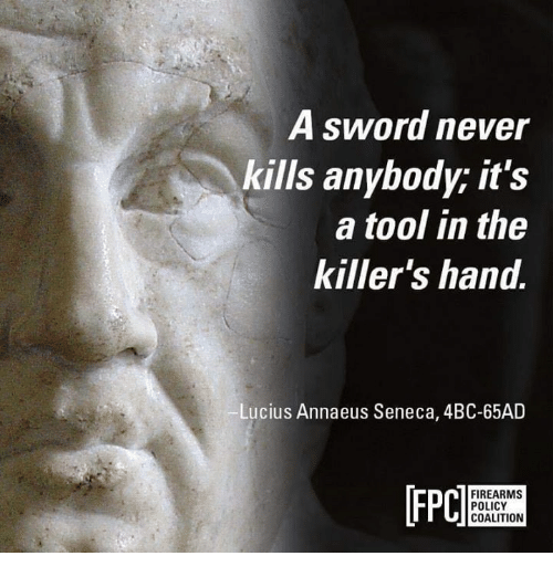 the killers: A sword never  kills anybody; it's  a tool in the  killer's hand.  Lucius Annaeus Seneca, 4BC-65AD  [FPC  n FIREARMS  POLICY  COALITION